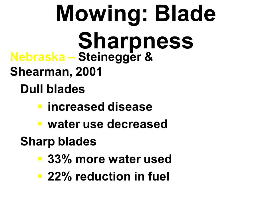 Mowing: Blade Sharpness Nebraska – Steinegger & Shearman, 2001 Dull blades  increased disease  water use decreased Sharp blades  33% more water used  22% reduction in fuel