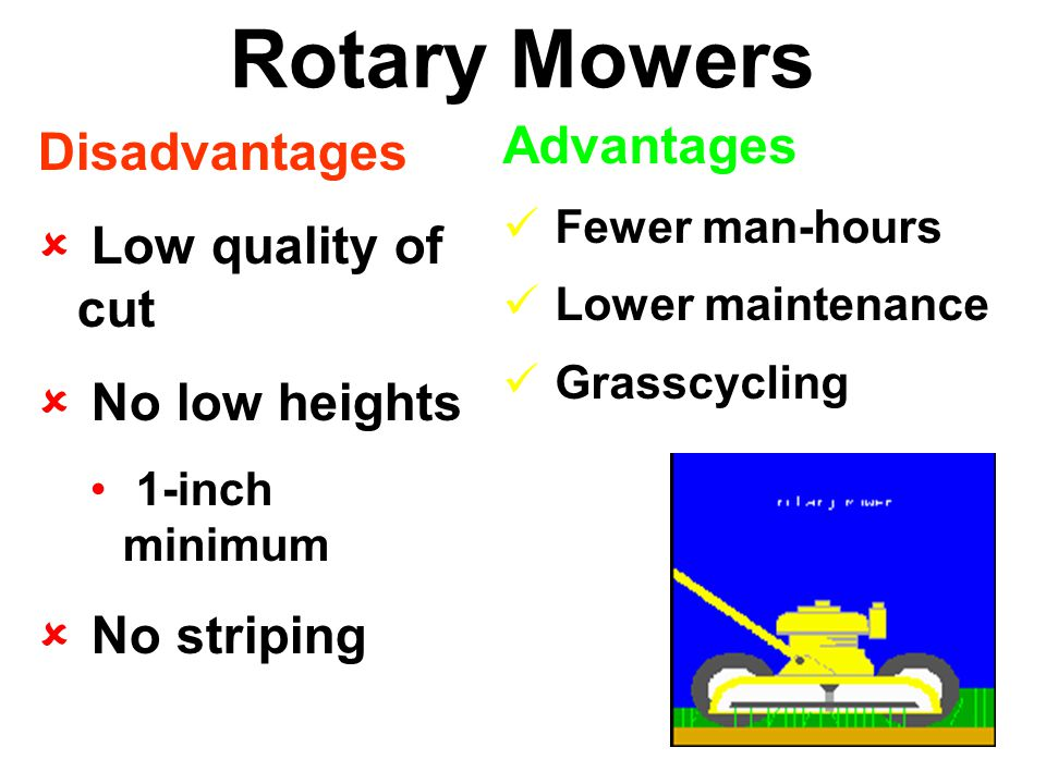 Rotary Mowers Disadvantages  Low quality of cut  No low heights 1-inch minimum  No striping Advantages Fewer man-hours Lower maintenance Grasscycling