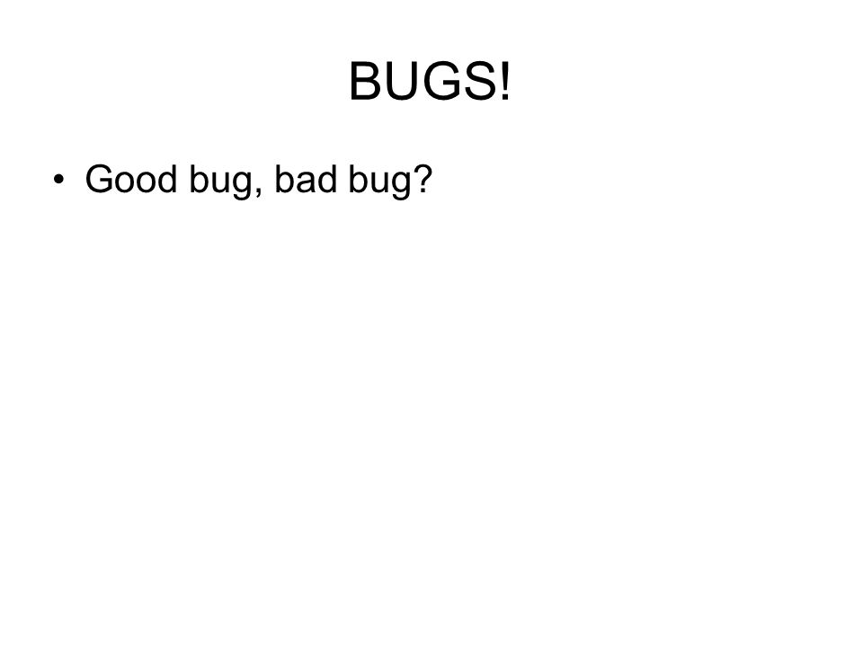 BUGS! Good bug, bad bug?