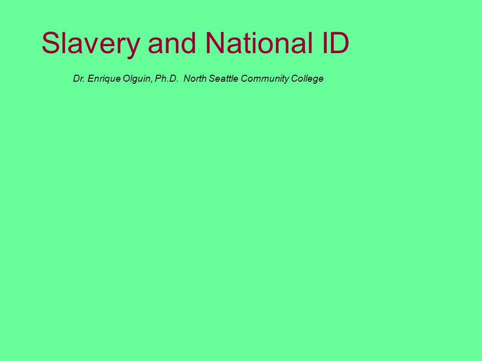 Dr. Enrique Olguin, Ph.D. North Seattle Community College Slavery and National ID