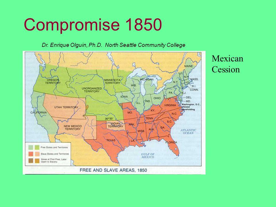 Dr. Enrique Olguin, Ph.D. North Seattle Community College Compromise 1850 Mexican Cession