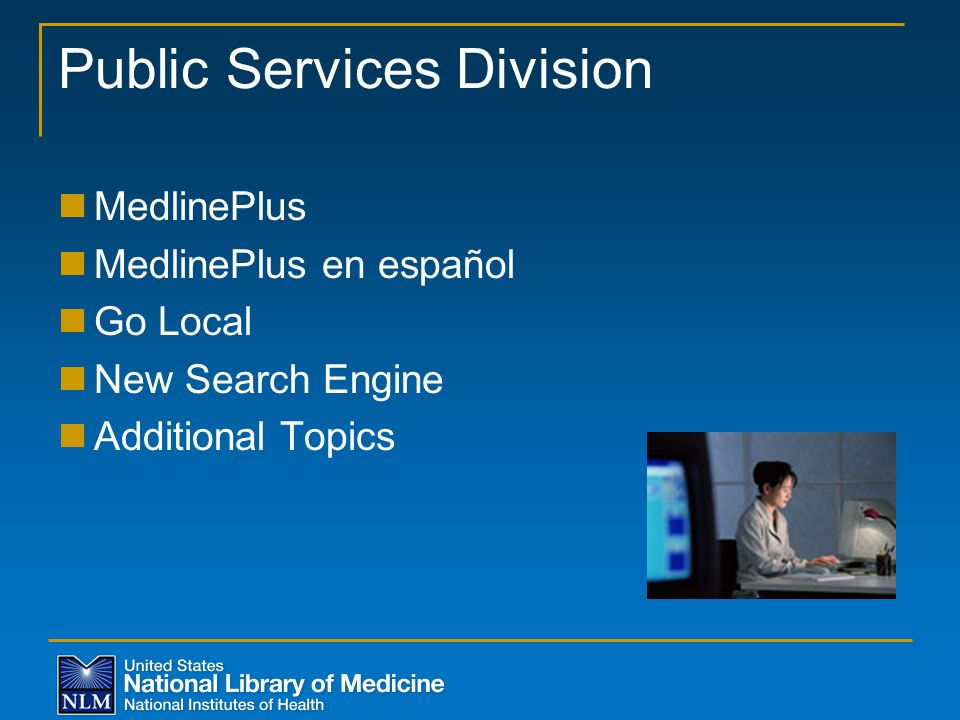 Public Services Division MedlinePlus MedlinePlus en español Go Local New Search Engine Additional Topics