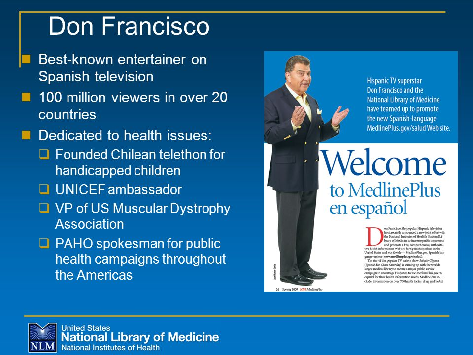 Don Francisco Best-known entertainer on Spanish television 100 million viewers in over 20 countries Dedicated to health issues:  Founded Chilean telethon for handicapped children  UNICEF ambassador  VP of US Muscular Dystrophy Association  PAHO spokesman for public health campaigns throughout the Americas