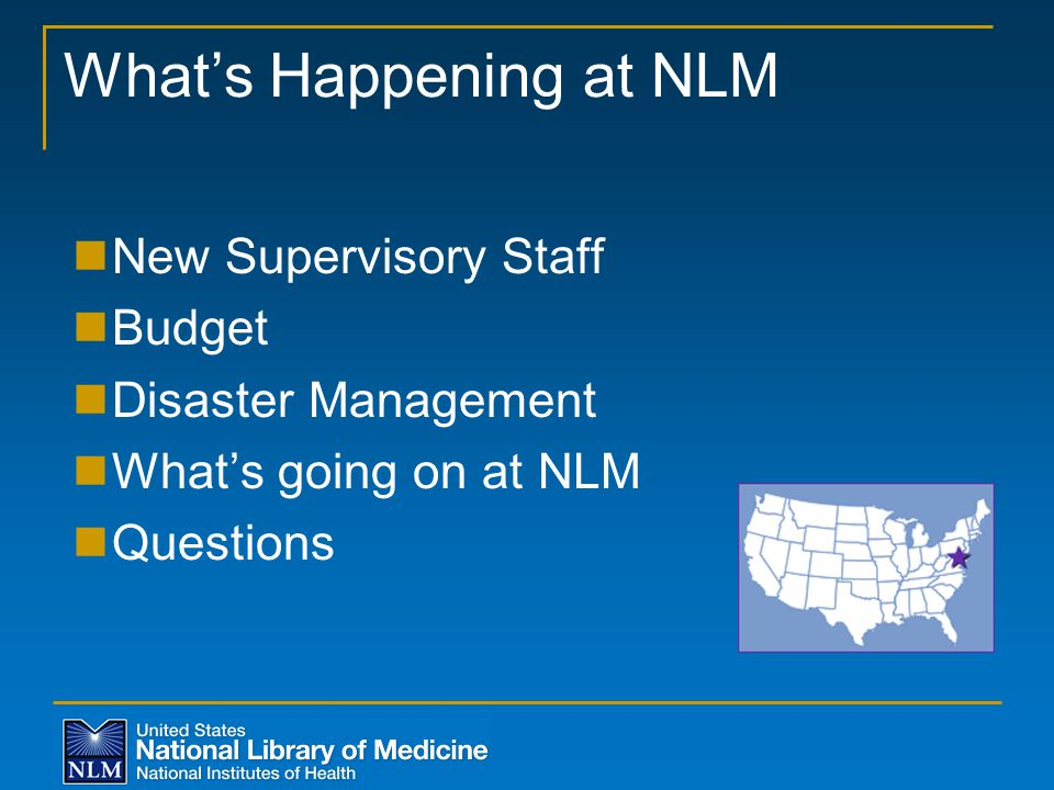 What's Happening at NLM New Supervisory Staff Budget Disaster Management What's going on at NLM Questions