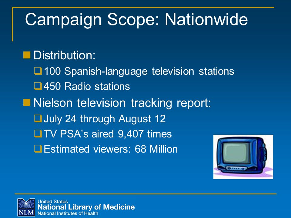 Campaign Scope: Nationwide Distribution:  100 Spanish-language television stations  450 Radio stations Nielson television tracking report:  July 24 through August 12  TV PSA's aired 9,407 times  Estimated viewers: 68 Million