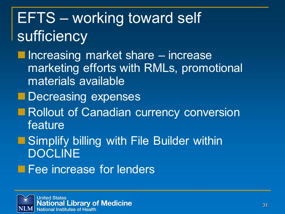 31 EFTS – working toward self sufficiency Increasing market share – increase marketing efforts with RMLs, promotional materials available Decreasing expenses Rollout of Canadian currency conversion feature Simplify billing with File Builder within DOCLINE Fee increase for lenders