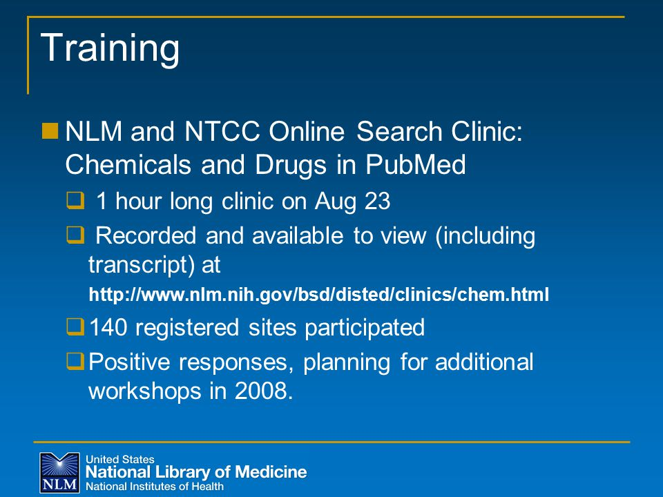 Training NLM and NTCC Online Search Clinic: Chemicals and Drugs in PubMed  1 hour long clinic on Aug 23  Recorded and available to view (including transcript) at http://www.nlm.nih.gov/bsd/disted/clinics/chem.html  140 registered sites participated  Positive responses, planning for additional workshops in 2008.