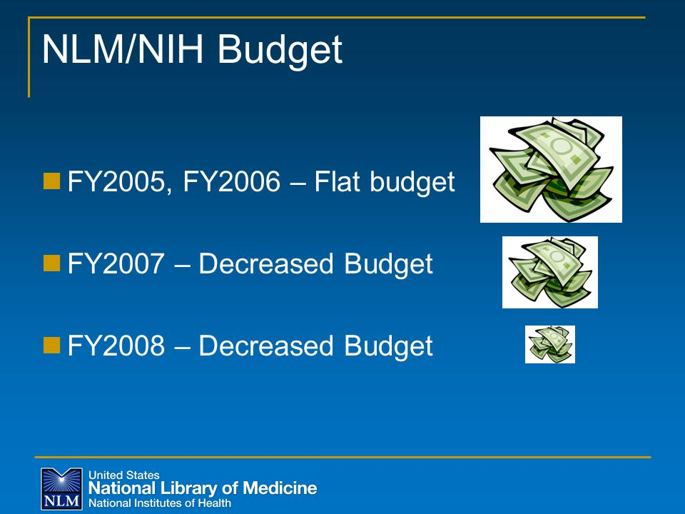 NLM/NIH Budget FY2005, FY2006 – Flat budget FY2007 – Decreased Budget FY2008 – Decreased Budget