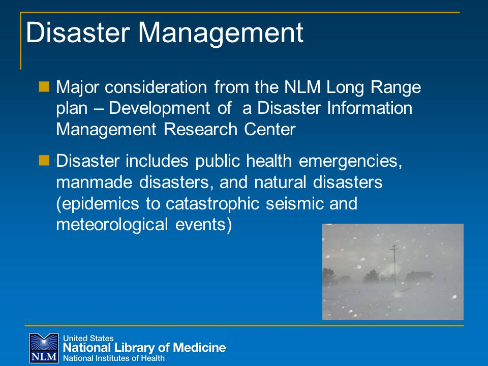 Disaster Management Major consideration from the NLM Long Range plan – Development of a Disaster Information Management Research Center Disaster includes public health emergencies, manmade disasters, and natural disasters (epidemics to catastrophic seismic and meteorological events)