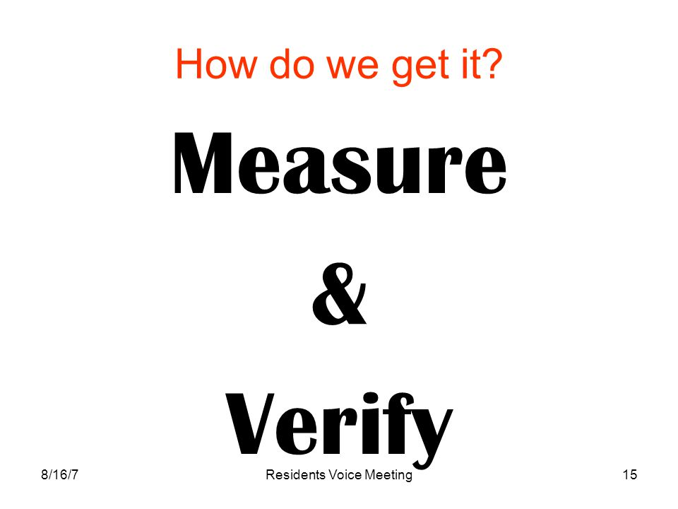 8/16/7Residents Voice Meeting15 How do we get it? Measure & Verify