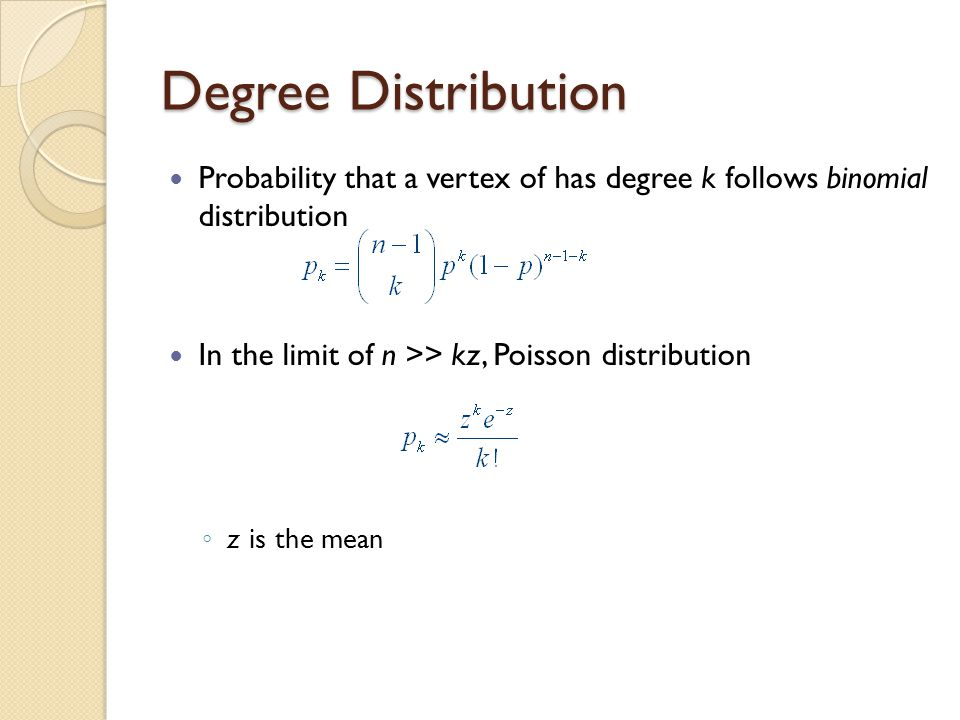 Degree Distribution Probability that a vertex of has degree k follows binomial distribution In the limit of n >> kz, Poisson distribution ◦ z is the mean