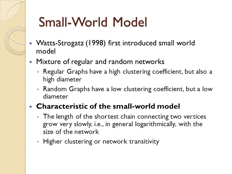Small-World Model Watts-Strogatz (1998) first introduced small world model Mixture of regular and random networks Regular Graphs have a high clustering coefficient, but also a high diameter Random Graphs have a low clustering coefficient, but a low diameter Characteristic of the small-world model The length of the shortest chain connecting two vertices grow very slowly, i.e., in general logarithmically, with the size of the network Higher clustering or network transitivity