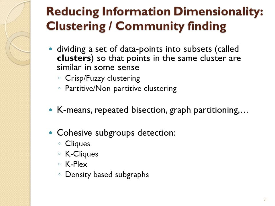 Reducing Information Dimensionality: Clustering / Community finding dividing a set of data-points into subsets (called clusters) so that points in the same cluster are similar in some sense ◦ Crisp/Fuzzy clustering ◦ Partitive/Non partitive clustering K-means, repeated bisection, graph partitioning,… Cohesive subgroups detection: ◦ Cliques ◦ K-Cliques ◦ K-Plex ◦ Density based subgraphs 21