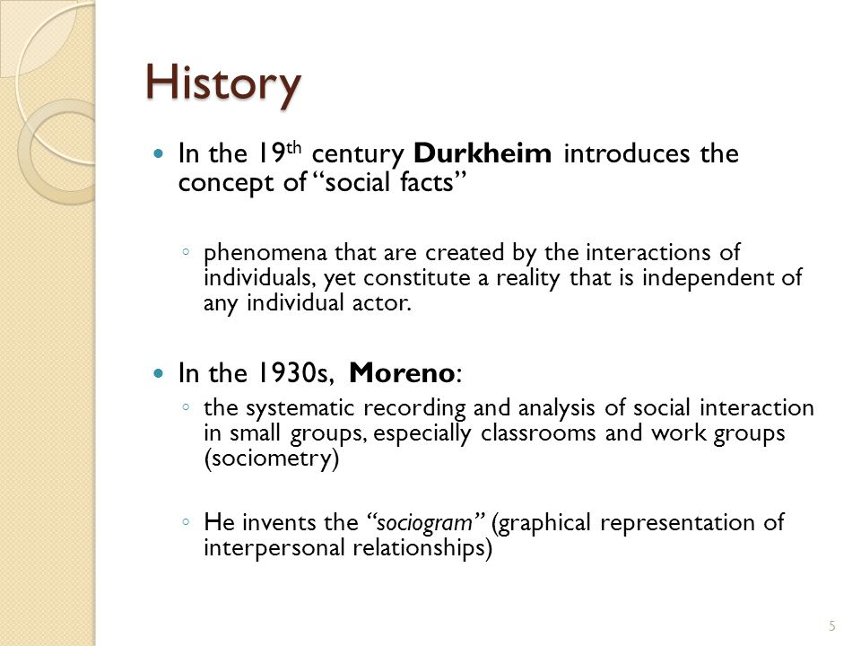 History In the 19 th century Durkheim introduces the concept of social facts ◦ phenomena that are created by the interactions of individuals, yet constitute a reality that is independent of any individual actor.
