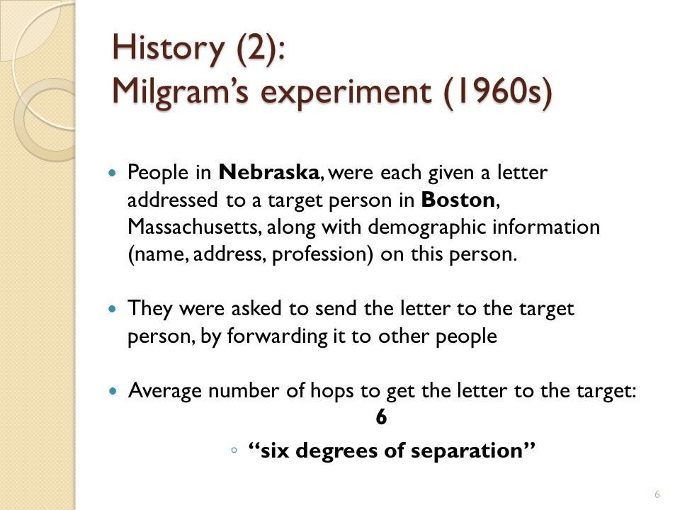 6 History (2): Milgram's experiment (1960s) People in Nebraska, were each given a letter addressed to a target person in Boston, Massachusetts, along with demographic information (name, address, profession) on this person.
