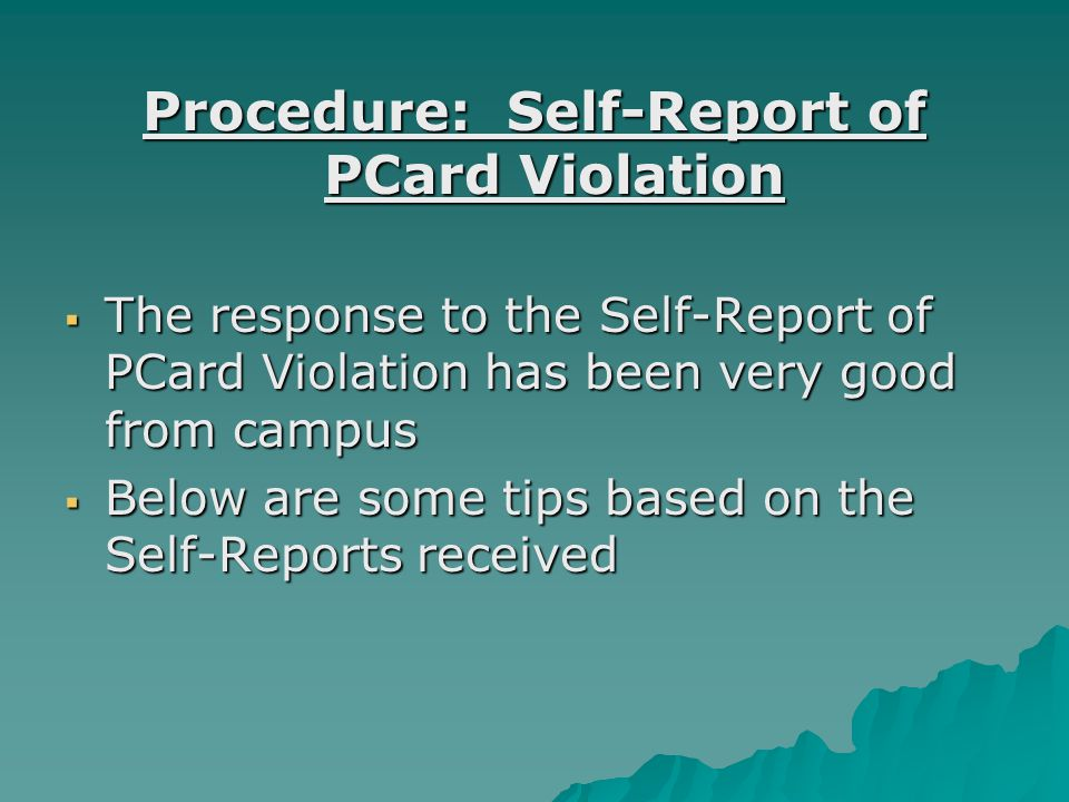 Procedure: Self-Report of PCard Violation  The response to the Self-Report of PCard Violation has been very good from campus  Below are some tips based on the Self-Reports received