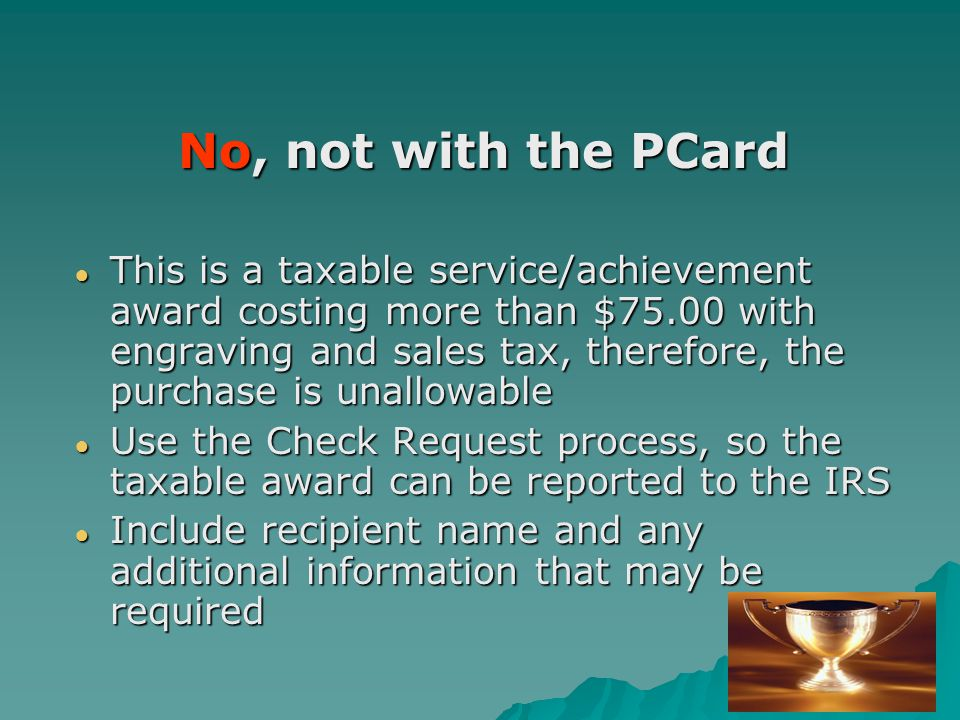 No, not with the PCard ● This is a taxable service/achievement award costing more than $75.00 with engraving and sales tax, therefore, the purchase is unallowable ● Use the Check Request process, so the taxable award can be reported to the IRS ● Include recipient name and any additional information that may be required