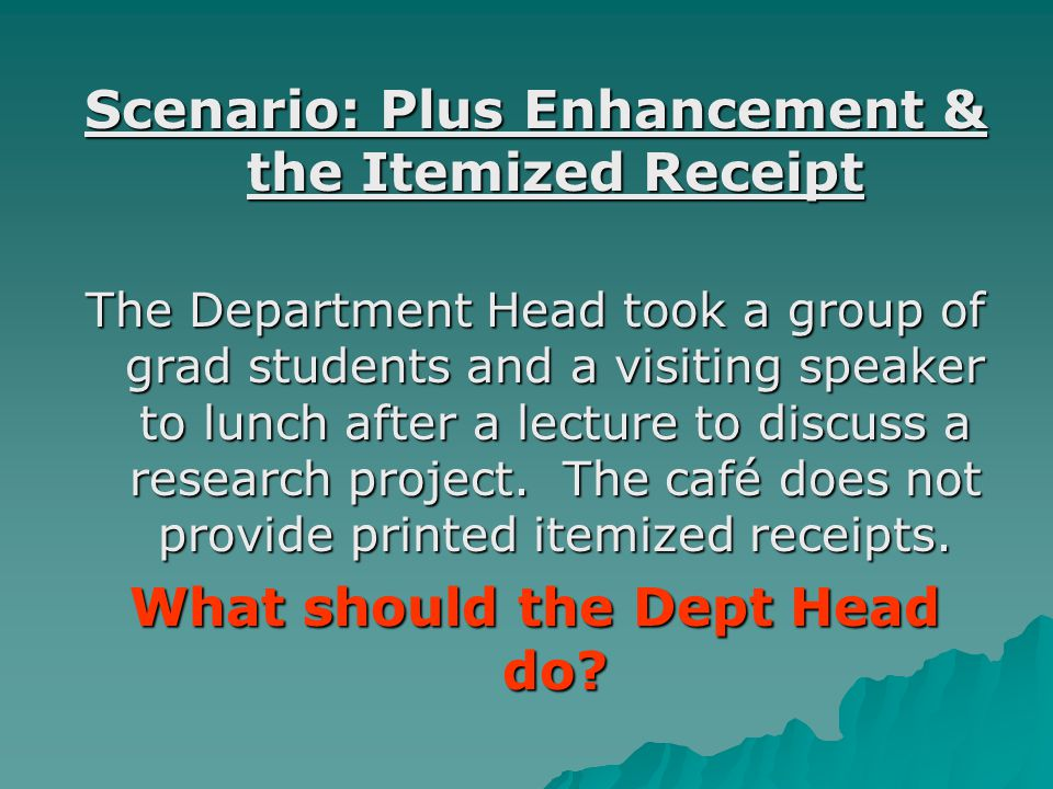 Scenario: Plus Enhancement & the Itemized Receipt The Department Head took a group of grad students and a visiting speaker to lunch after a lecture to discuss a research project.