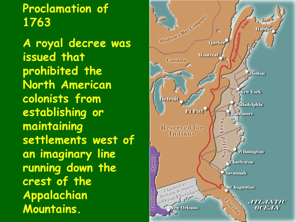 Proclamation of 1763 A royal decree was issued that prohibited the North American colonists from establishing or maintaining settlements west of an im