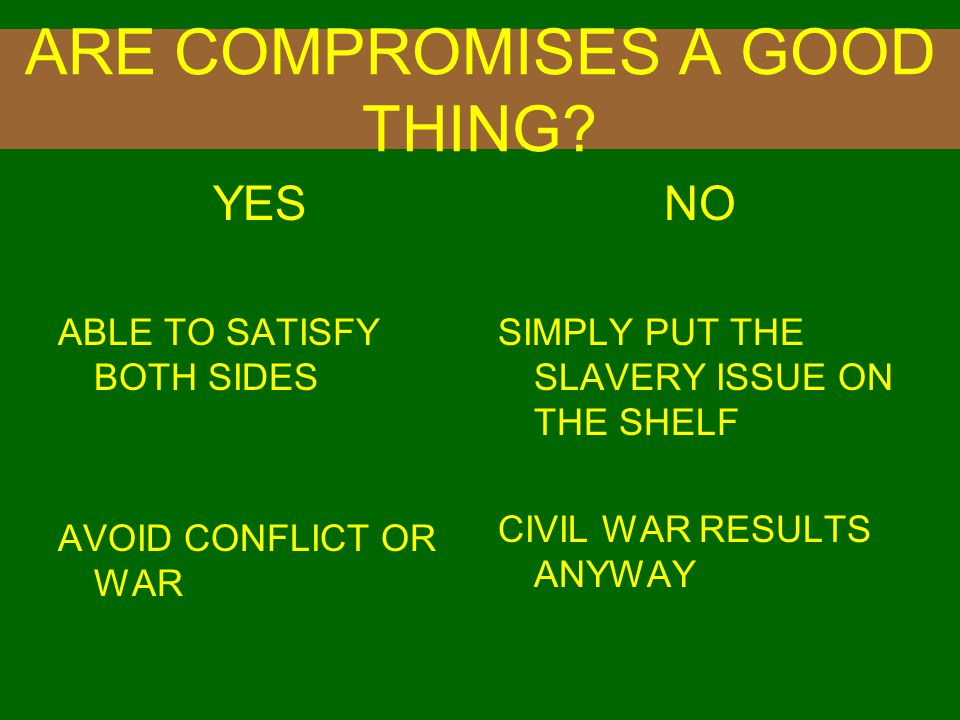 ARE COMPROMISES A GOOD THING? YES ABLE TO SATISFY BOTH SIDES AVOID CONFLICT OR WAR NO SIMPLY PUT THE SLAVERY ISSUE ON THE SHELF CIVIL WAR RESULTS ANYW