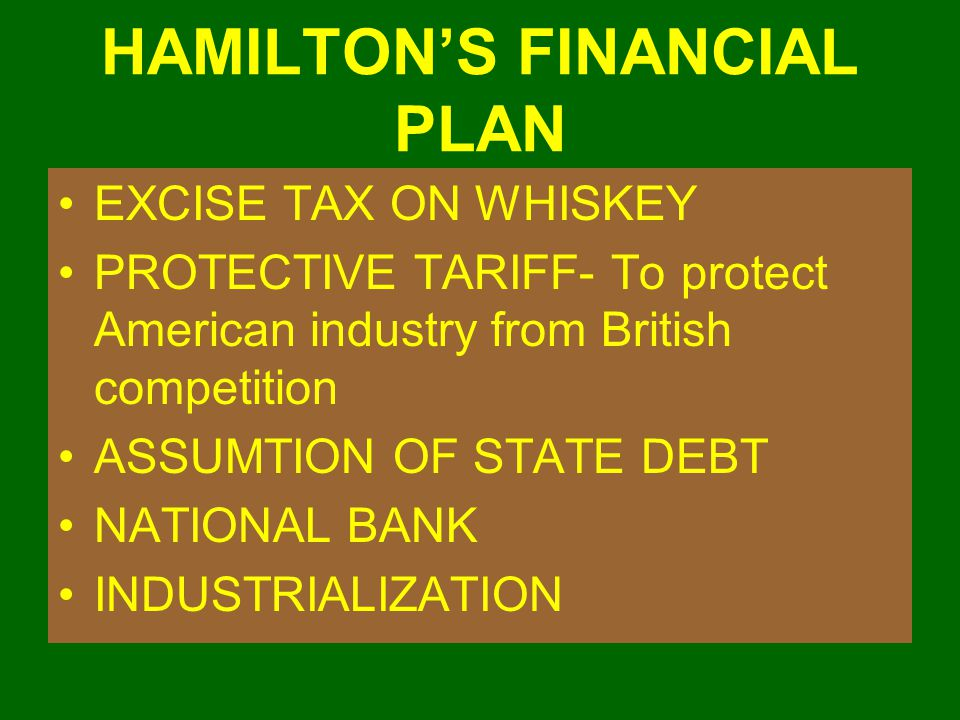 HAMILTON'S FINANCIAL PLAN EXCISE TAX ON WHISKEY PROTECTIVE TARIFF- To protect American industry from British competition ASSUMTION OF STATE DEBT NATIO