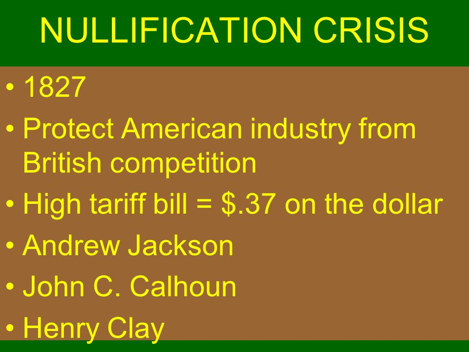 NULLIFICATION CRISIS 1827 Protect American industry from British competition High tariff bill = $.37 on the dollar Andrew Jackson John C. Calhoun Henr