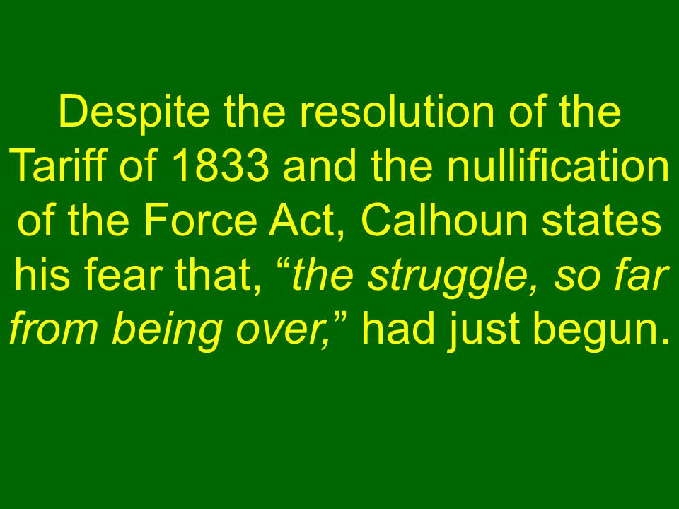 """Despite the resolution of the Tariff of 1833 and the nullification of the Force Act, Calhoun states his fear that, """"the struggle, so far from being ov"""