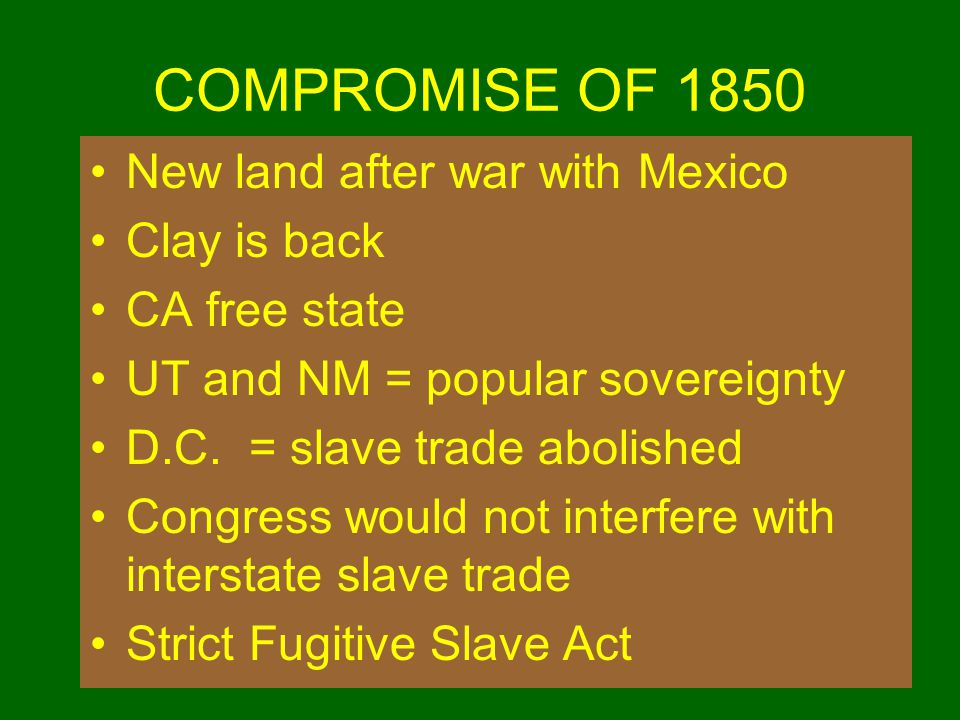 COMPROMISE OF 1850 New land after war with Mexico Clay is back CA free state UT and NM = popular sovereignty D.C. = slave trade abolished Congress wou