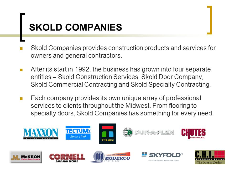 SKOLD COMPANIES Skold Companies provides construction products and services for owners and general contractors. After its start in 1992, the business