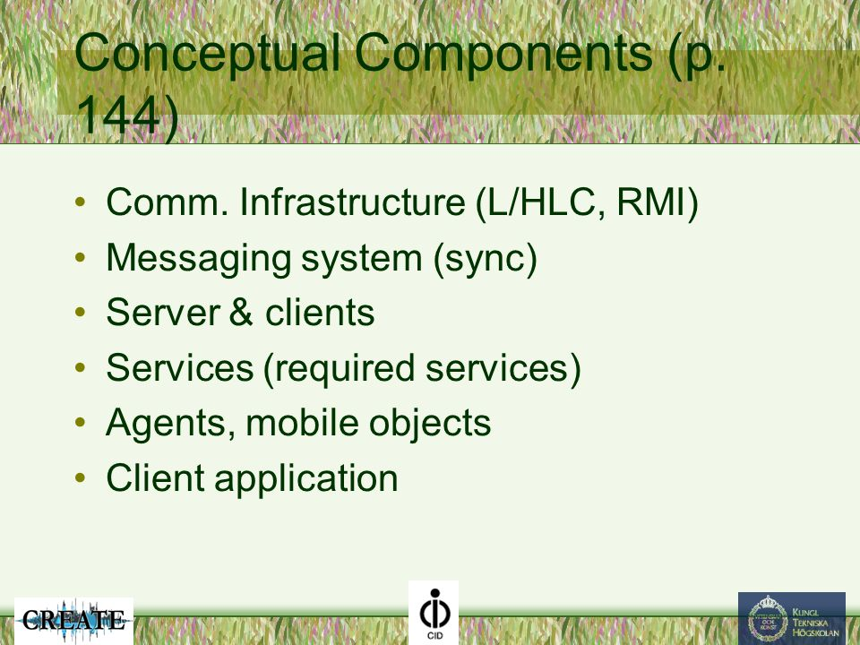 Conceptual Components (p. 144) Comm. Infrastructure (L/HLC, RMI) Messaging system (sync) Server & clients Services (required services) Agents, mobile