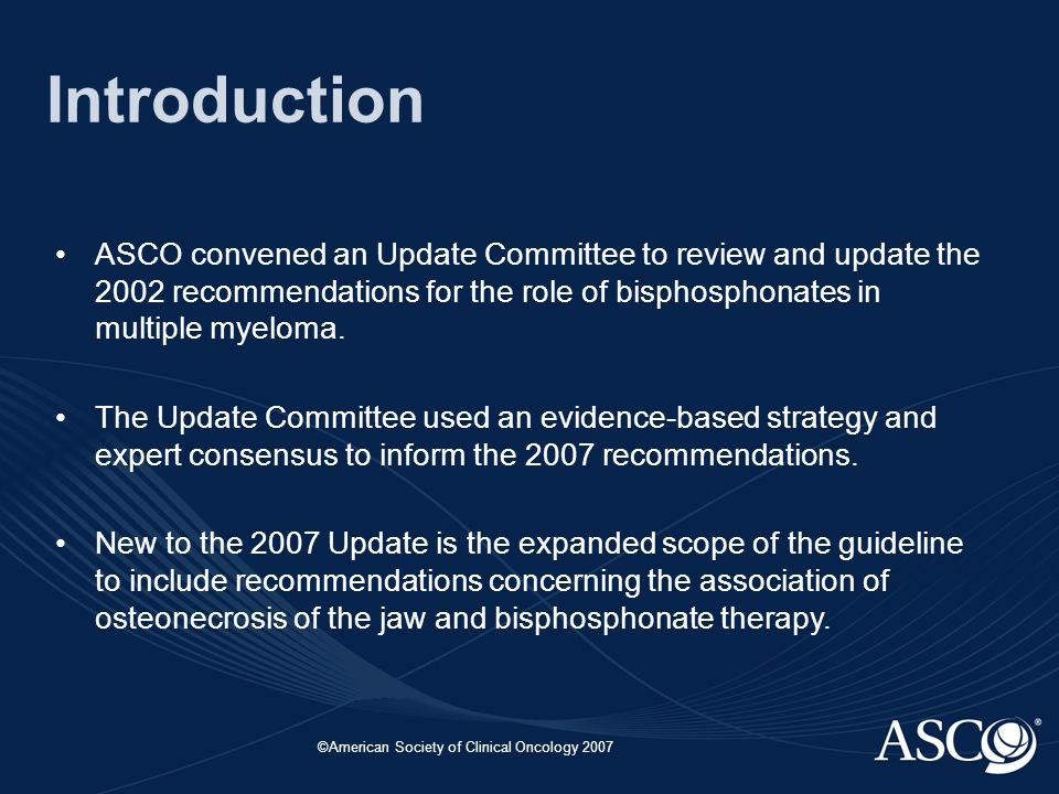 ©American Society of Clinical Oncology 2007 Introduction ASCO convened an Update Committee to review and update the 2002 recommendations for the role of bisphosphonates in multiple myeloma.