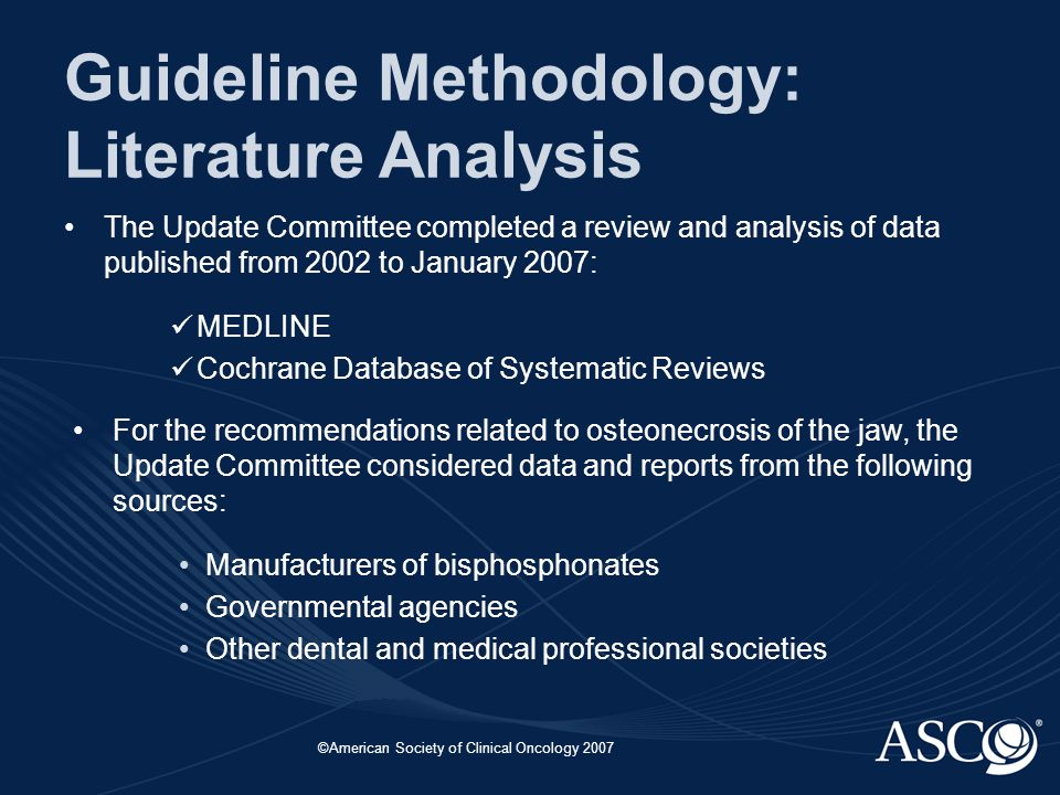 ©American Society of Clinical Oncology 2007 Guideline Methodology: Literature Analysis The Update Committee completed a review and analysis of data published from 2002 to January 2007: MEDLINE Cochrane Database of Systematic Reviews For the recommendations related to osteonecrosis of the jaw, the Update Committee considered data and reports from the following sources: Manufacturers of bisphosphonates Governmental agencies Other dental and medical professional societies