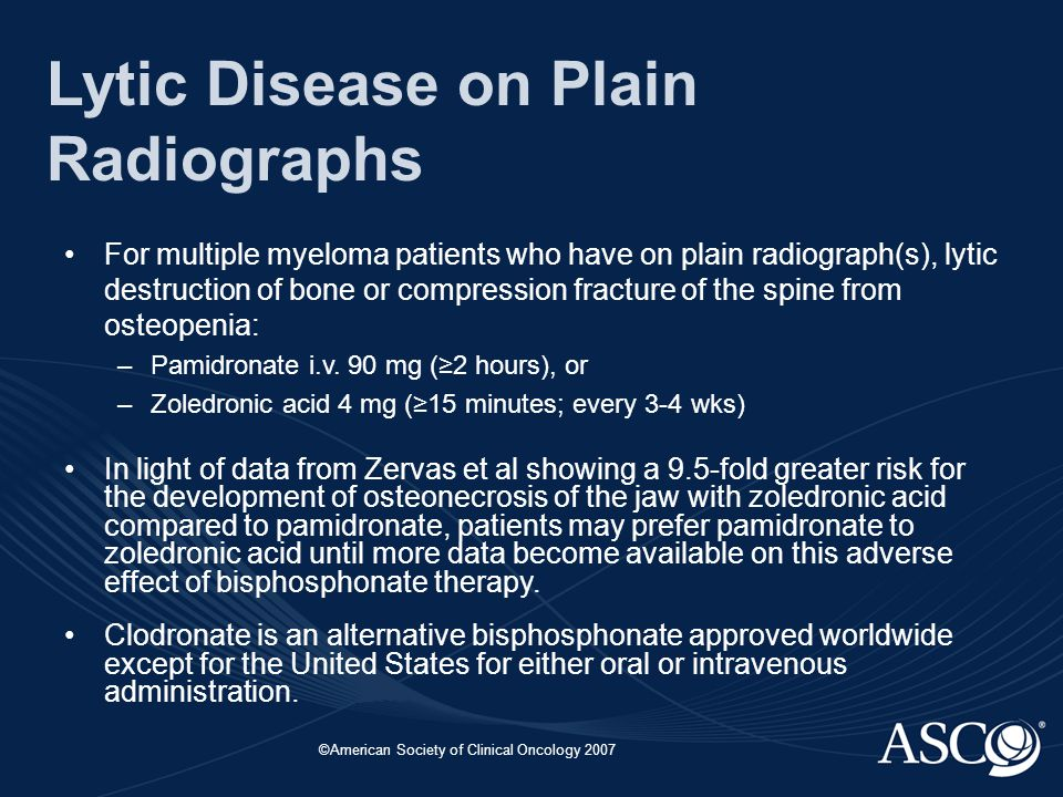 ©American Society of Clinical Oncology 2007 Lytic Disease on Plain Radiographs For multiple myeloma patients who have on plain radiograph(s), lytic destruction of bone or compression fracture of the spine from osteopenia: –Pamidronate i.v.