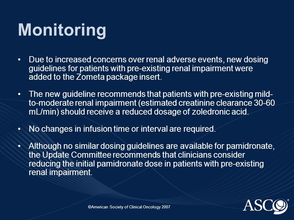 ©American Society of Clinical Oncology 2007 Monitoring Due to increased concerns over renal adverse events, new dosing guidelines for patients with pre-existing renal impairment were added to the Zometa package insert.