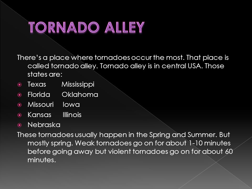 There's a place where tornadoes occur the most. That place is called tornado alley.