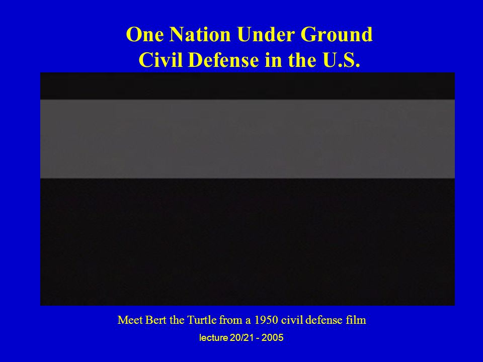 lecture 20/21 - 2005 One Nation Under Ground Civil Defense in the U.S.