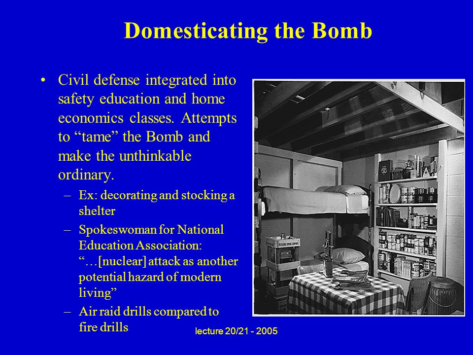 lecture 20/21 - 2005 Domesticating the Bomb Civil defense integrated into safety education and home economics classes.