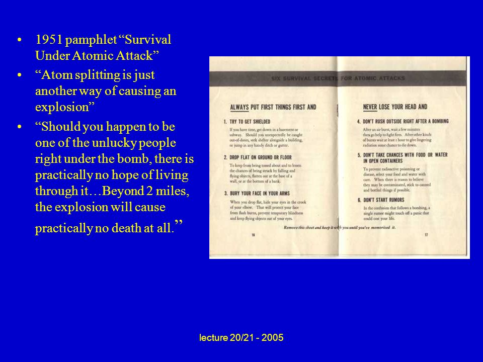 lecture 20/21 - 2005 1951 pamphlet Survival Under Atomic Attack Atom splitting is just another way of causing an explosion Should you happen to be one of the unlucky people right under the bomb, there is practically no hope of living through it…Beyond 2 miles, the explosion will cause practically no death at all.