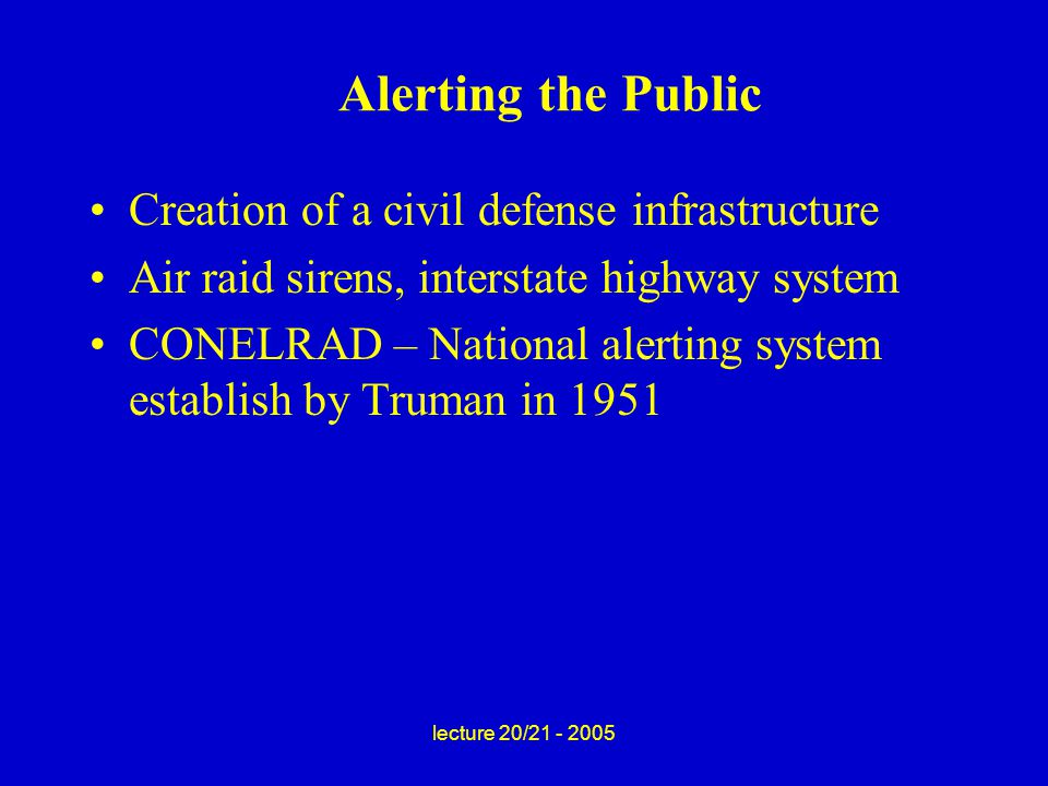 lecture 20/21 - 2005 Alerting the Public Creation of a civil defense infrastructure Air raid sirens, interstate highway system CONELRAD – National alerting system establish by Truman in 1951