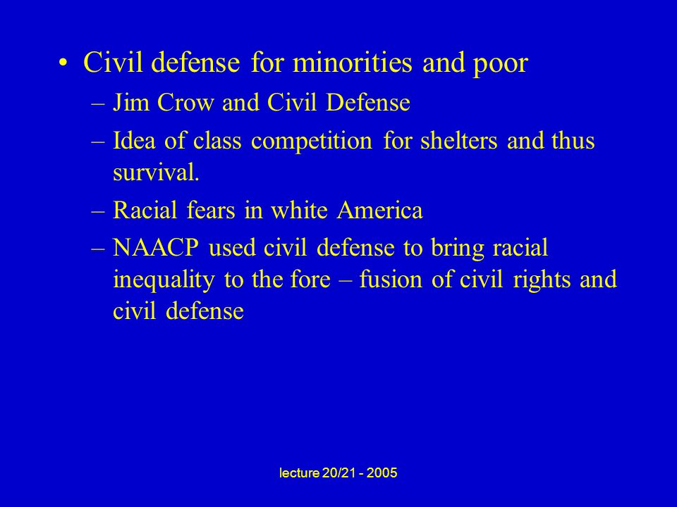 lecture 20/21 - 2005 Civil defense for minorities and poor –Jim Crow and Civil Defense –Idea of class competition for shelters and thus survival.
