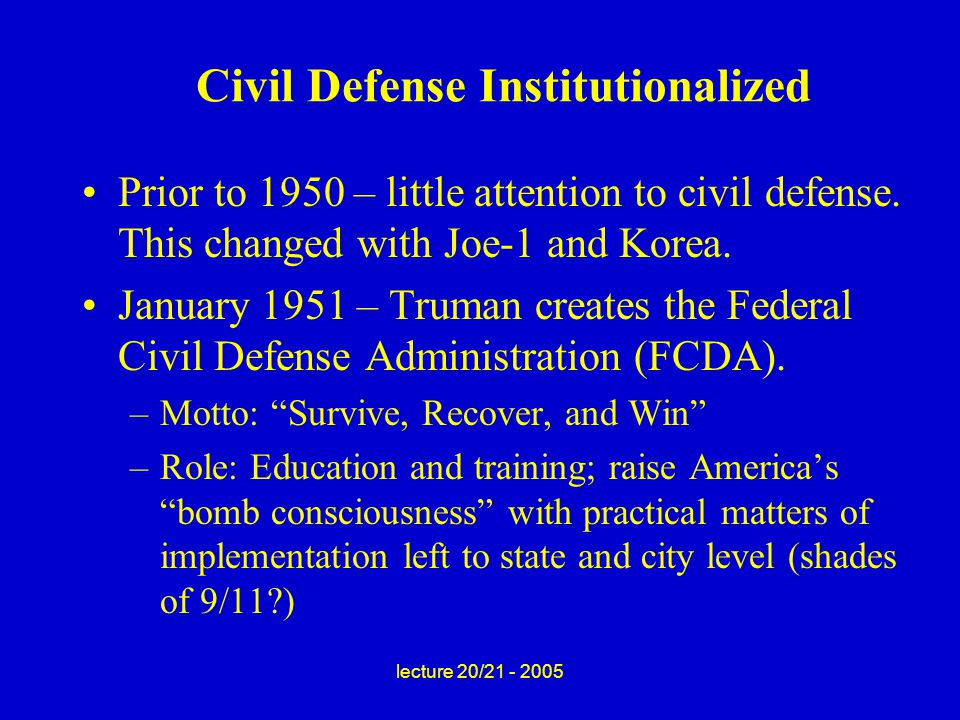 lecture 20/21 - 2005 Civil Defense Institutionalized Prior to 1950 – little attention to civil defense.