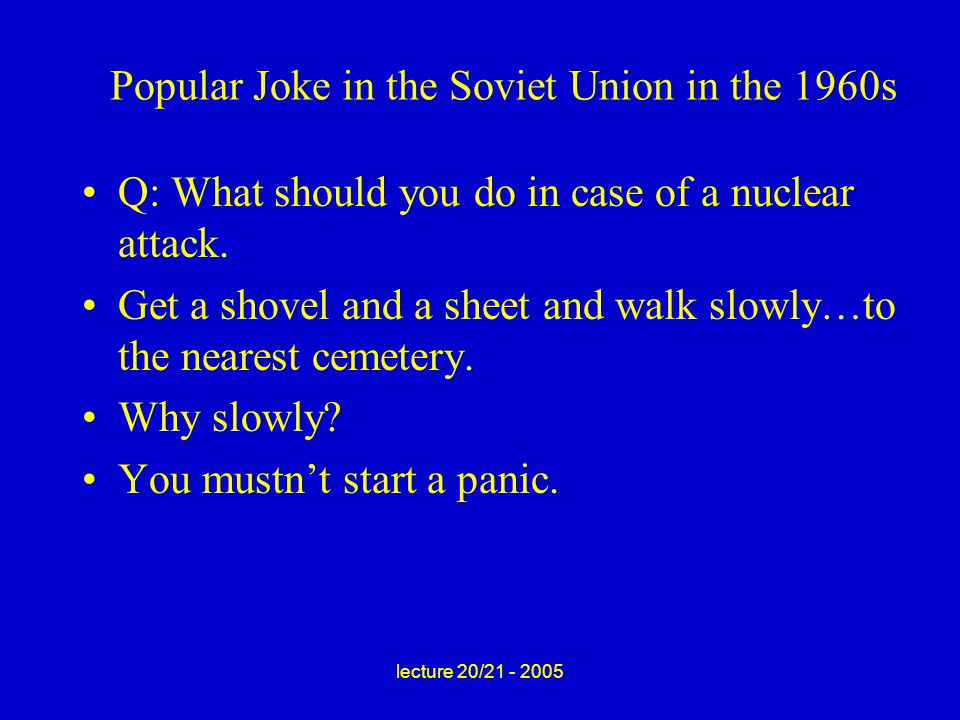 lecture 20/21 - 2005 Popular Joke in the Soviet Union in the 1960s Q: What should you do in case of a nuclear attack.
