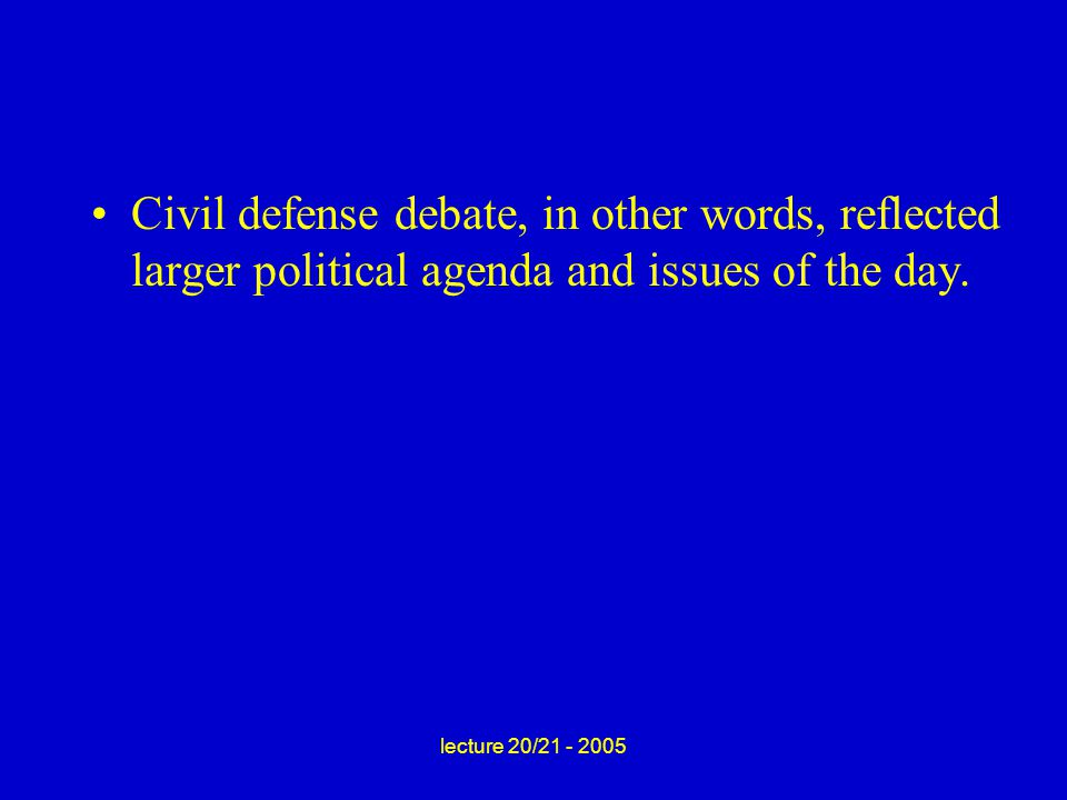 lecture 20/21 - 2005 Civil defense debate, in other words, reflected larger political agenda and issues of the day.