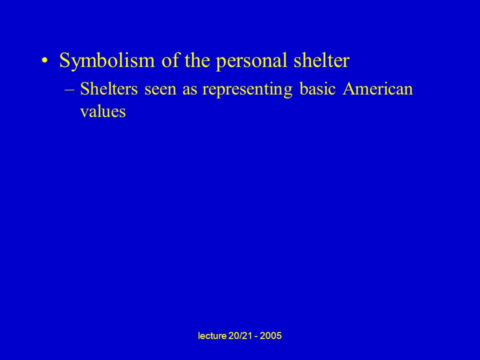 lecture 20/21 - 2005 Symbolism of the personal shelter –Shelters seen as representing basic American values