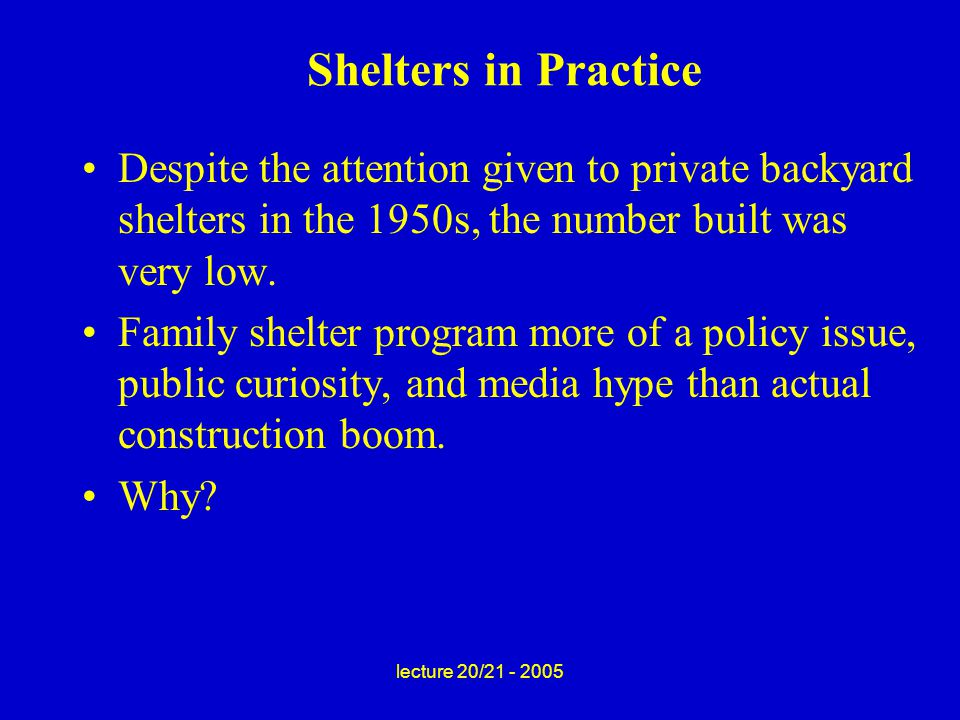 lecture 20/21 - 2005 Shelters in Practice Despite the attention given to private backyard shelters in the 1950s, the number built was very low.