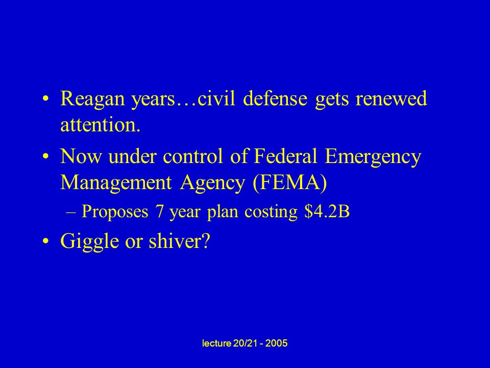 lecture 20/21 - 2005 Reagan years…civil defense gets renewed attention.