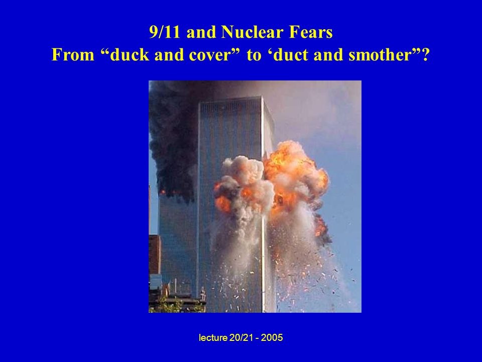 lecture 20/21 - 2005 9/11 and Nuclear Fears From duck and cover to 'duct and smother ?