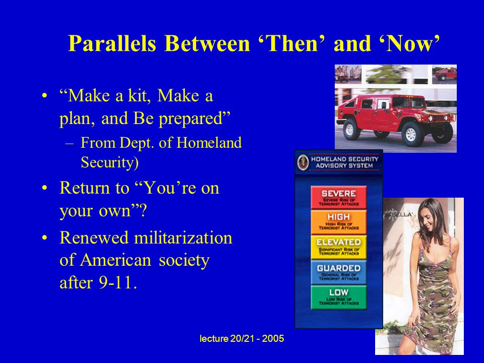 lecture 20/21 - 2005 Parallels Between 'Then' and 'Now' Make a kit, Make a plan, and Be prepared –From Dept.