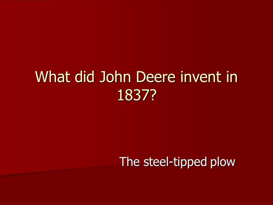 The steel-tipped plow What did John Deere invent in 1837?
