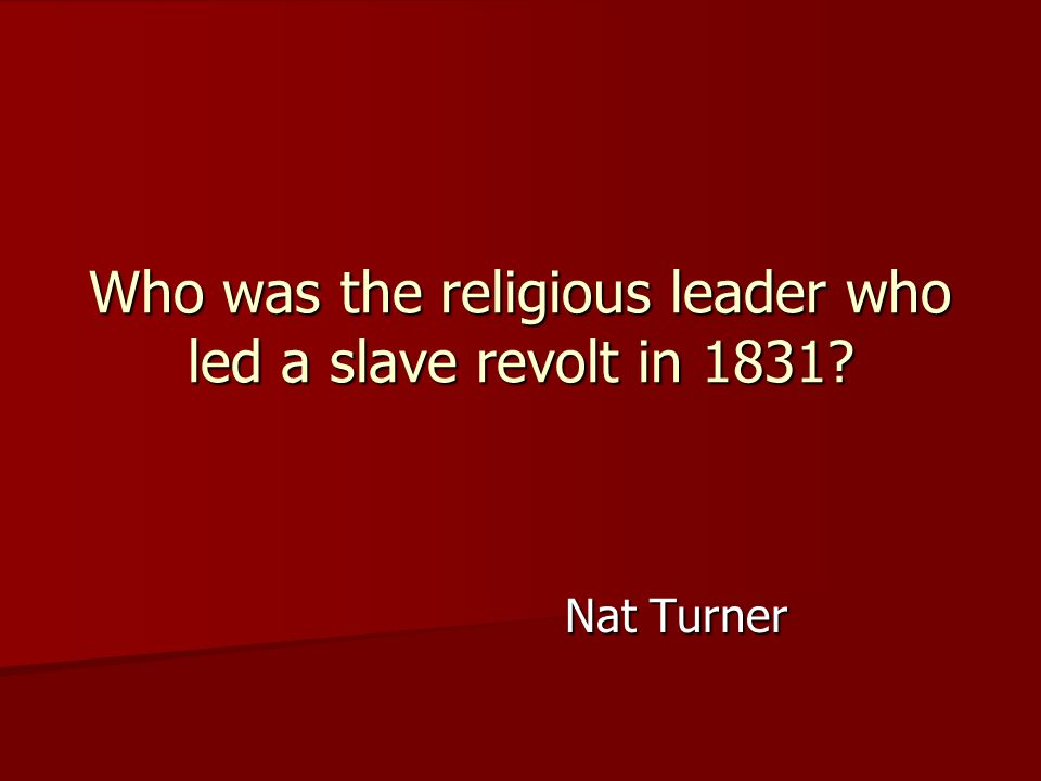 Nat Turner Who was the religious leader who led a slave revolt in 1831?